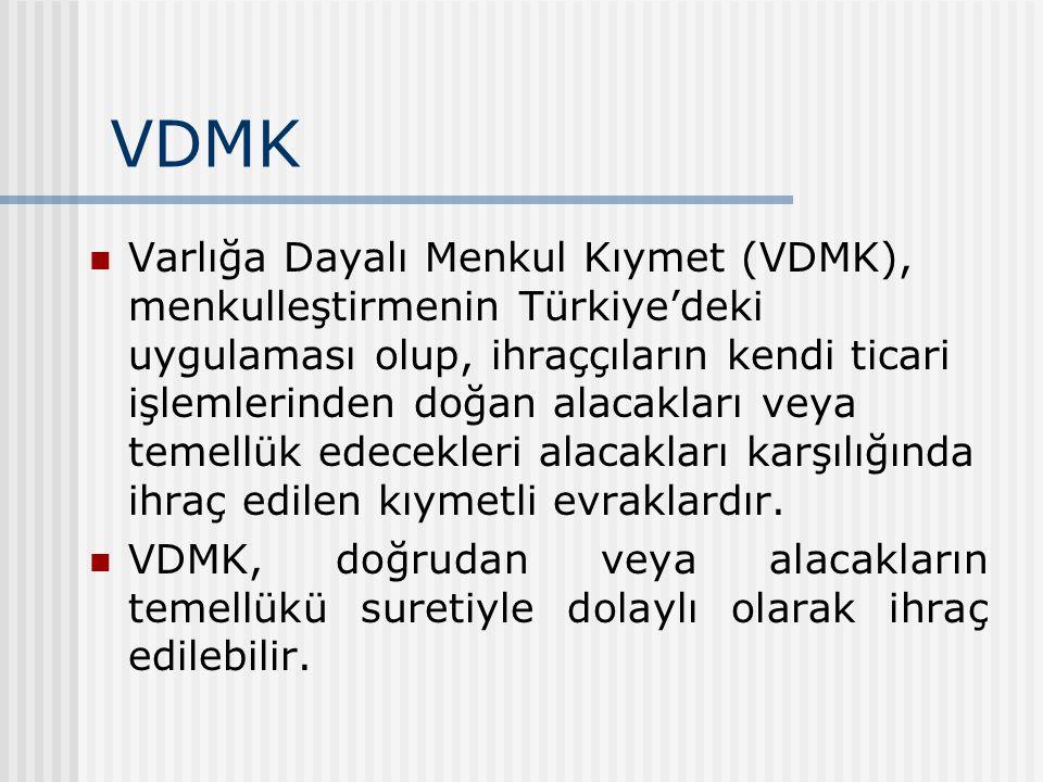VDMK Varlığa Dayalı Menkul Kıymet (VDMK), menkulleştirmenin Türkiye'deki uygulaması olup, ihraççıların kendi ticari işlemlerinden doğan alacakları veya temellük edecekleri alacakları karşılığında ihraç edilen kıymetli evraklardır.