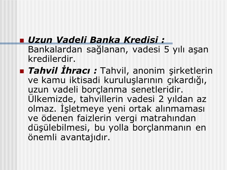 Uzun Vadeli Banka Kredisi : Bankalardan sağlanan, vadesi 5 yılı aşan kredilerdir. Tahvil İhracı : Tahvil, anonim şirketlerin ve kamu iktisadi kuruluşl