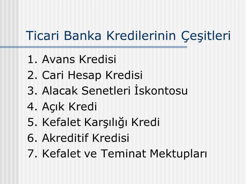 Ticari Banka Kredilerinin Çeşitleri 1. Avans Kredisi 2. Cari Hesap Kredisi 3. Alacak Senetleri İskontosu 4. Açık Kredi 5. Kefalet Karşılığı Kredi 6. A