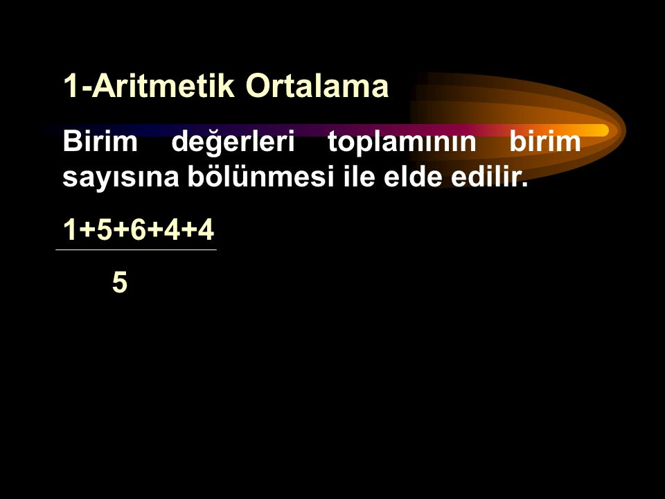 1-Aritmetik Ortalama Birim değerleri toplamının birim sayısına bölünmesi ile elde edilir.