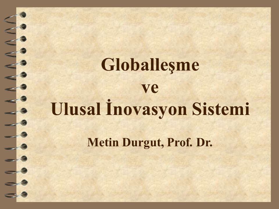 Globalleşme ve Ulusal İnovasyon Sistemi Metin Durgut, Prof. Dr.