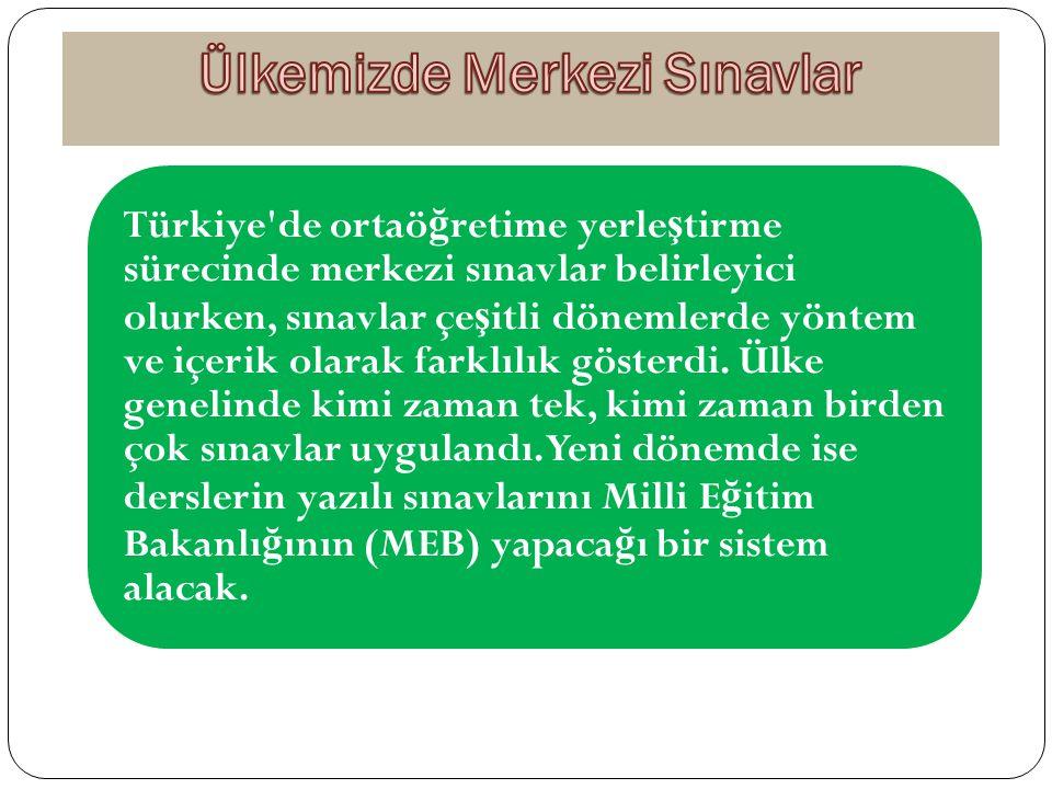 Türkiye'de ortaö ğ retime yerle ş tirme sürecinde merkezi sınavlar belirleyici olurken, sınavlar çe ş itli dönemlerde yöntem ve içerik olarak farklılı