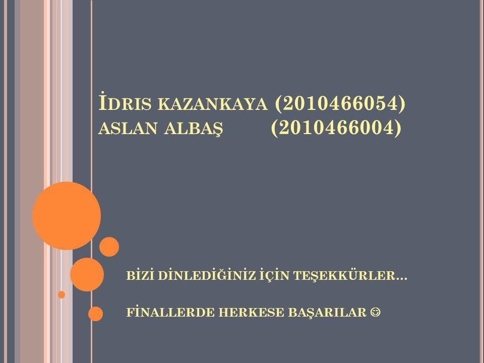 İ DRIS KAZANKAYA (2010466054) ASLAN ALBAŞ (2010466004) BİZİ DİNLEDİĞİNİZ İÇİN TEŞEKKÜRLER… FİNALLERDE HERKESE BAŞARILAR