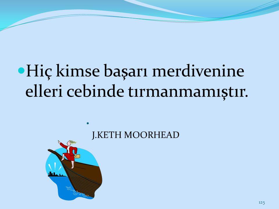 Hiç kimse başarı merdivenine elleri cebinde tırmanmamıştır. J.KETH MOORHEAD 125