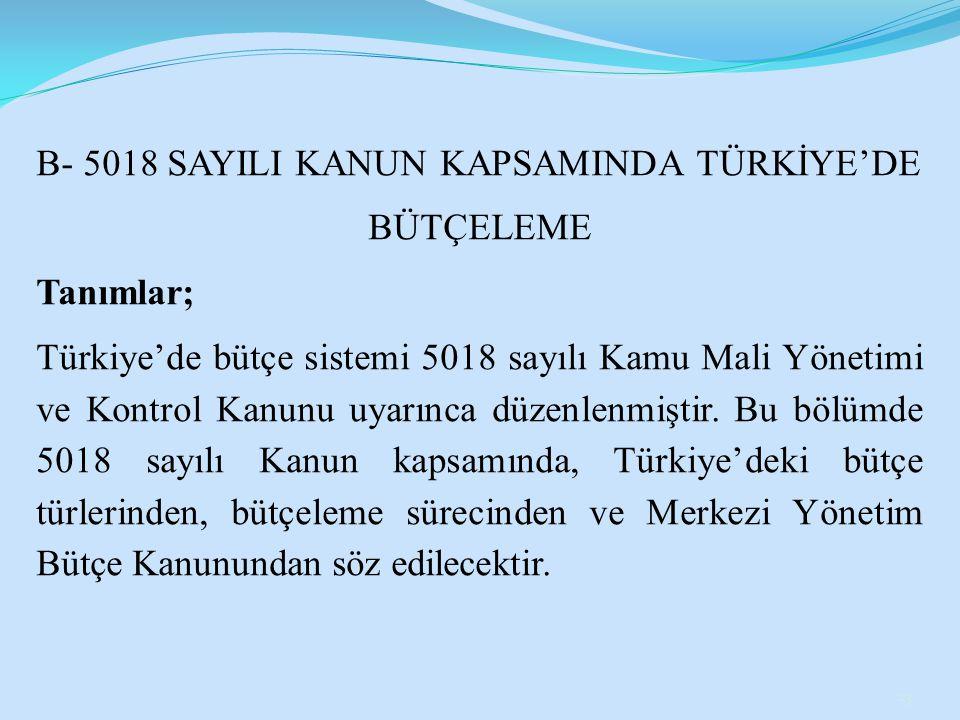 B- 5018 SAYILI KANUN KAPSAMINDA TÜRKİYE'DE BÜTÇELEME Tanımlar; Türkiye'de bütçe sistemi 5018 sayılı Kamu Mali Yönetimi ve Kontrol Kanunu uyarınca düze