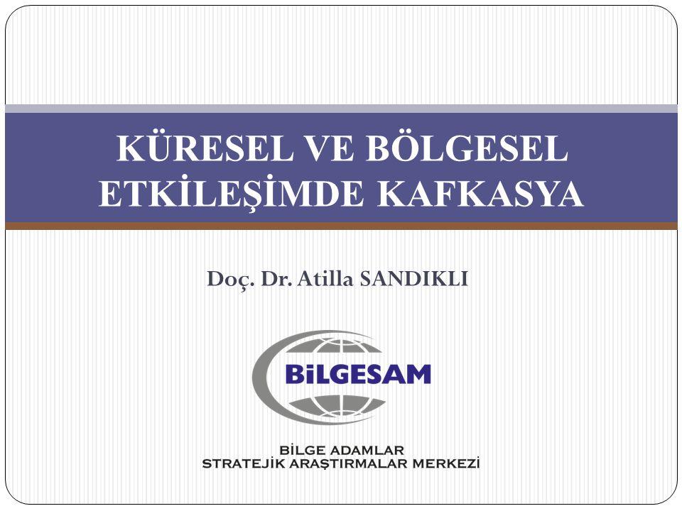 KÜRESEL VE BÖLGESEL ETKİLEŞİMDE KAFKASYA Doç. Dr. Atilla SANDIKLI