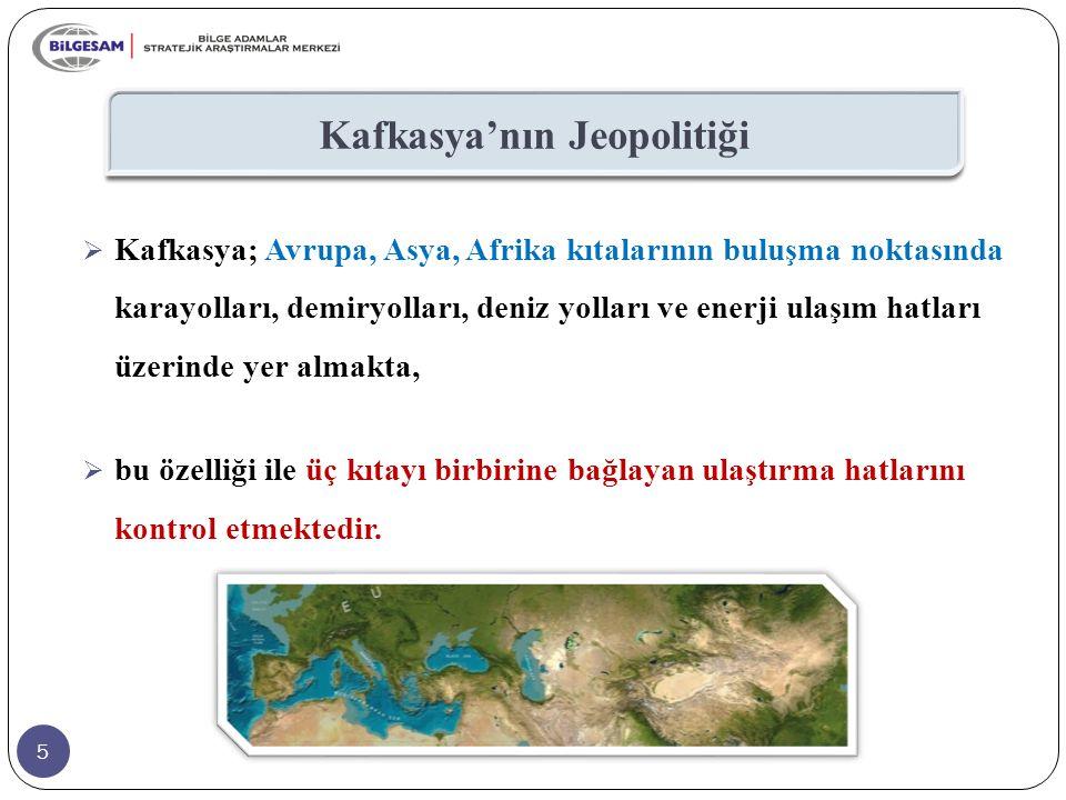 5 Kafkasya'nın Jeopolitiği  Kafkasya; Avrupa, Asya, Afrika kıtalarının buluşma noktasında karayolları, demiryolları, deniz yolları ve enerji ulaşım h