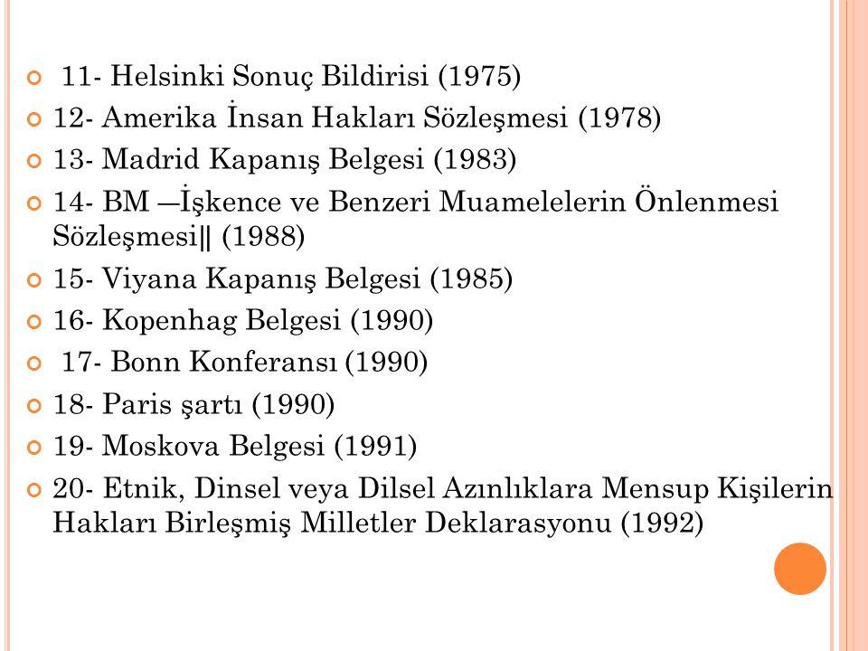 11- Helsinki Sonuç Bildirisi (1975) 12- Amerika İnsan Hakları Sözleşmesi (1978) 13- Madrid Kapanış Belgesi (1983) 14- BM ―İşkence ve Benzeri Muamelele