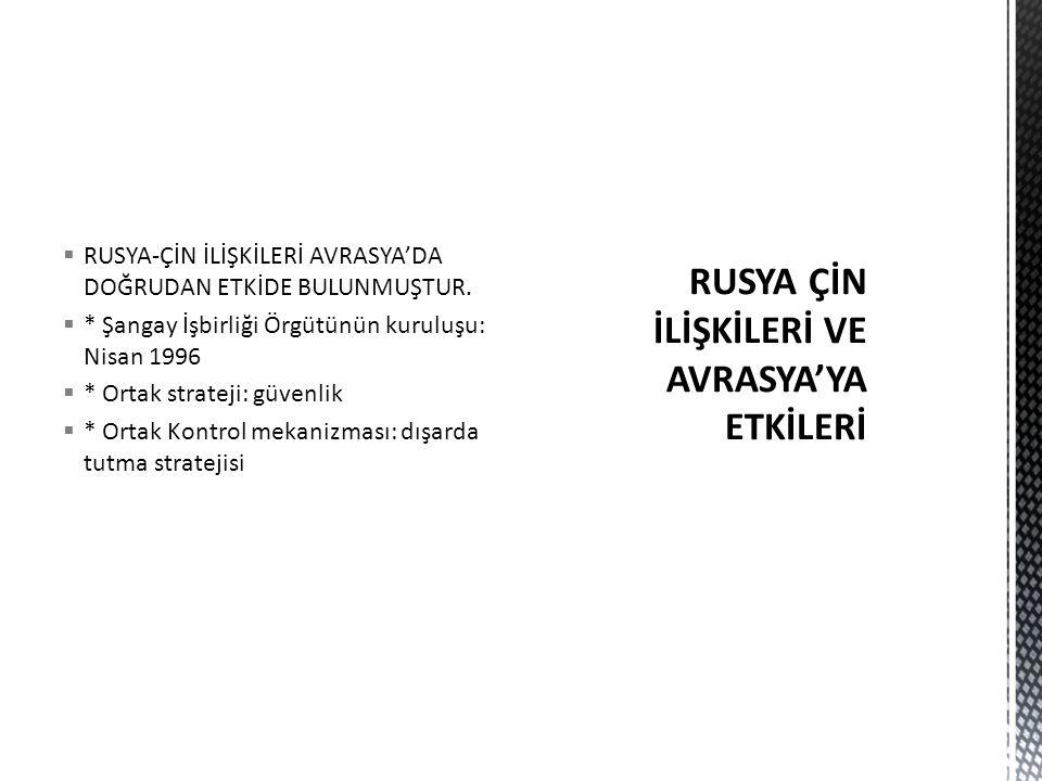  RUSYA-ÇİN İLİŞKİLERİ AVRASYA'DA DOĞRUDAN ETKİDE BULUNMUŞTUR.  * Şangay İşbirliği Örgütünün kuruluşu: Nisan 1996  * Ortak strateji: güvenlik  * Or