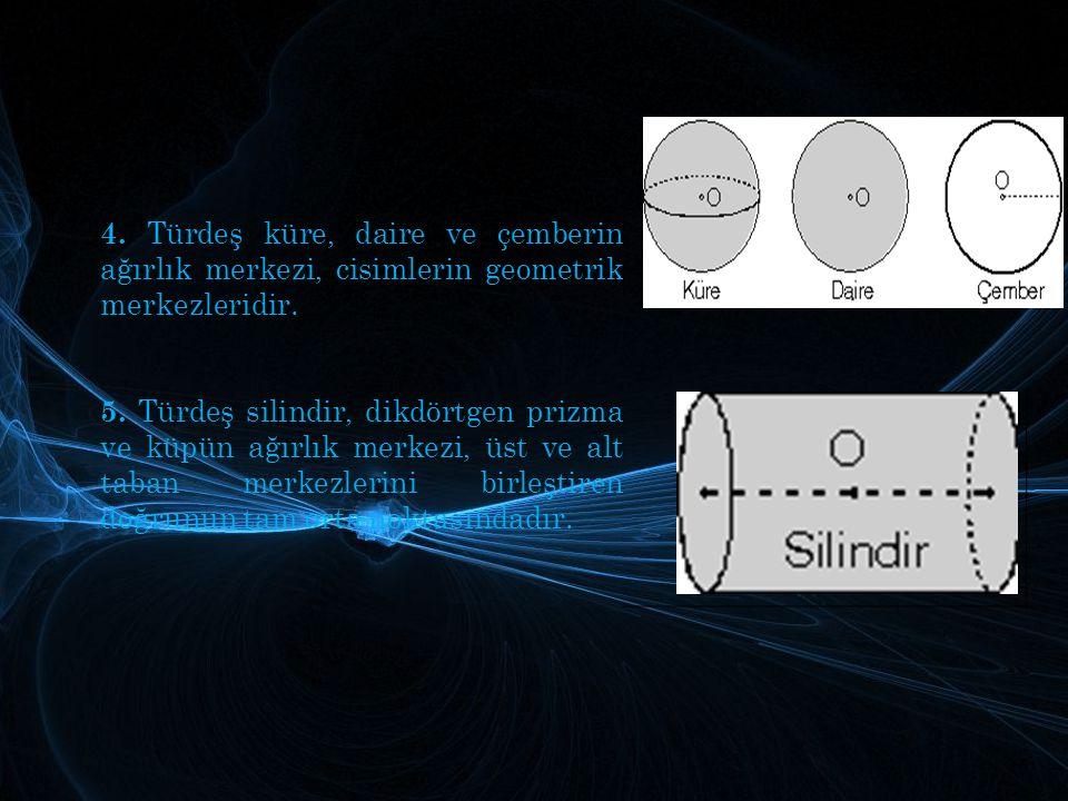 4. Türdeş küre, daire ve çemberin ağırlık merkezi, cisimlerin geometrik merkezleridir. 5. Türdeş silindir, dikdörtgen prizma ve küpün ağırlık merkezi,