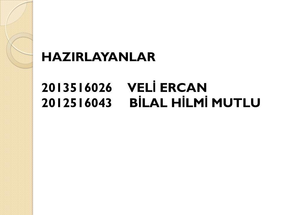 HAZIRLAYANLAR 2013516026 VEL İ ERCAN 2012516043 B İ LAL H İ LM İ MUTLU