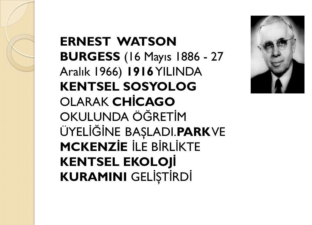ERNEST WATSON BURGESS (16 Mayıs 1886 - 27 Aralık 1966) 1916 YILINDA KENTSEL SOSYOLOG OLARAK CH İ CAGO OKULUNDA Ö Ğ RET İ M ÜYEL İĞİ NE BAŞLADI.PARK VE