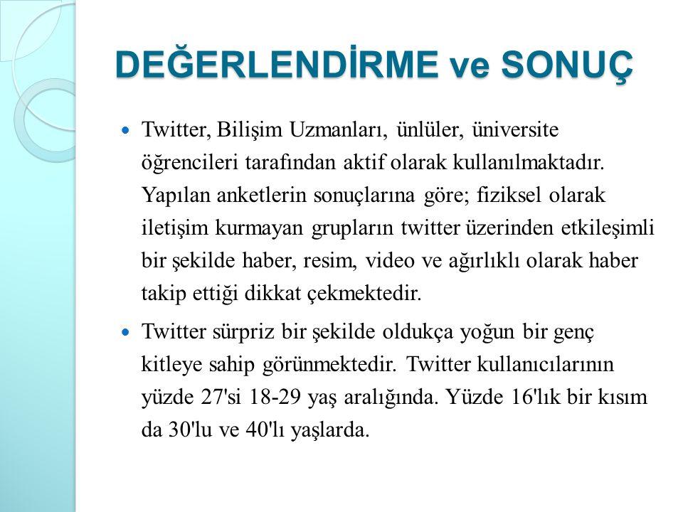 DEĞERLENDİRME ve SONUÇ Twitter, Bilişim Uzmanları, ünlüler, üniversite öğrencileri tarafından aktif olarak kullanılmaktadır. Yapılan anketlerin sonuçl