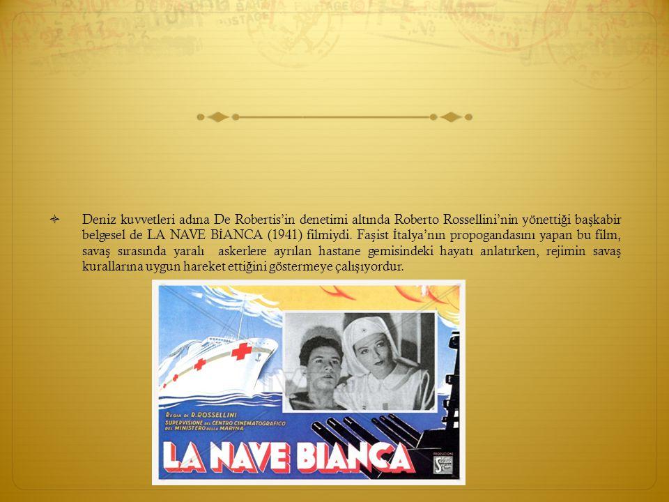  Deniz kuvvetleri adına De Robertis'in denetimi altında Roberto Rossellini'nin yönetti ğ i ba ş kabir belgesel de LA NAVE B İ ANCA (1941) filmiydi. F
