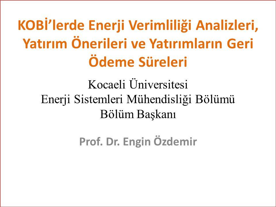 KOBİ'lerde Enerji Verimliliği Analizleri, Yatırım Önerileri ve Yatırımların Geri Ödeme Süreleri Prof. Dr. Engin Özdemir Kocaeli Üniversitesi Enerji Si