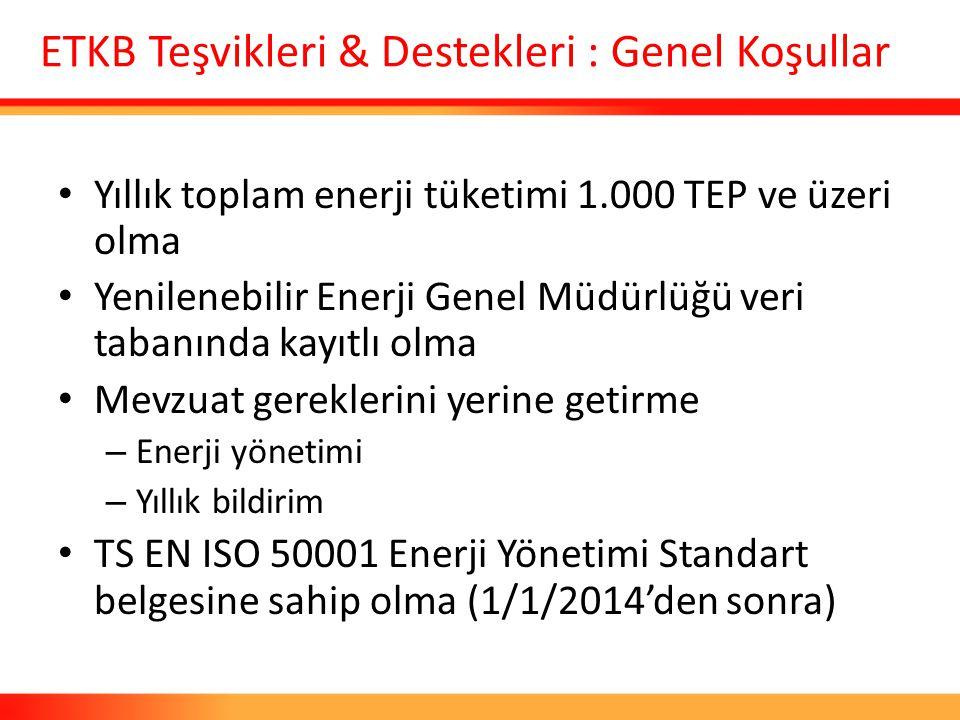 ETKB Teşvikleri & Destekleri : Genel Koşullar Yıllık toplam enerji tüketimi 1.000 TEP ve üzeri olma Yenilenebilir Enerji Genel Müdürlüğü veri tabanınd