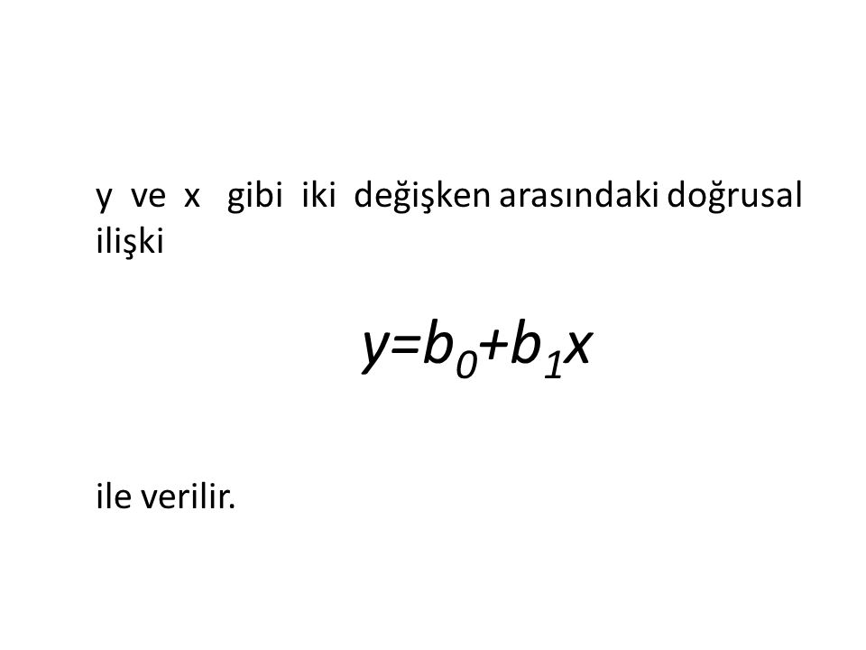 y ve x gibi iki değişken arasındaki doğrusal ilişki y=b 0 +b 1 x ile verilir.