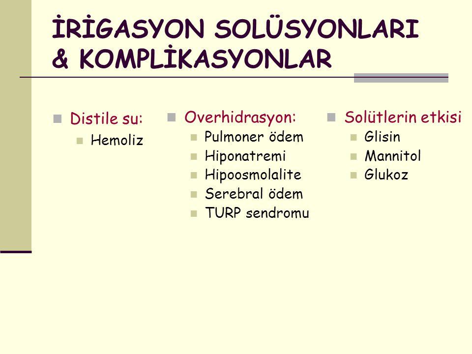 İRİGASYON SOLÜSYONLARI & KOMPLİKASYONLAR Distile su: Hemoliz Overhidrasyon: Pulmoner ödem Hiponatremi Hipoosmolalite Serebral ödem TURP sendromu Solüt