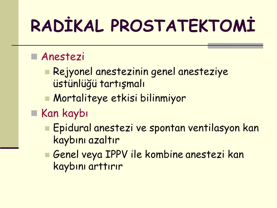 RADİKAL PROSTATEKTOMİ Anestezi Rejyonel anestezinin genel anesteziye üstünlüğü tartışmalı Mortaliteye etkisi bilinmiyor Kan kaybı Epidural anestezi ve