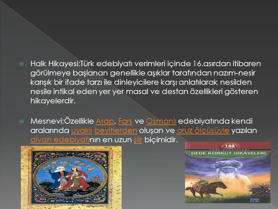 Halk Hikayesi:Türk edebiyatı verimleri içinde 16.asırdan itibaren görülmeye başlanan genellikle aşıklar tarafından nazım-nesir karışık bir ifade tarzı ile dinleyicilere karşı anlatılarak nesilden nesile intikal eden yer yer masal ve destan özellikleri gösteren hikayelerdir.