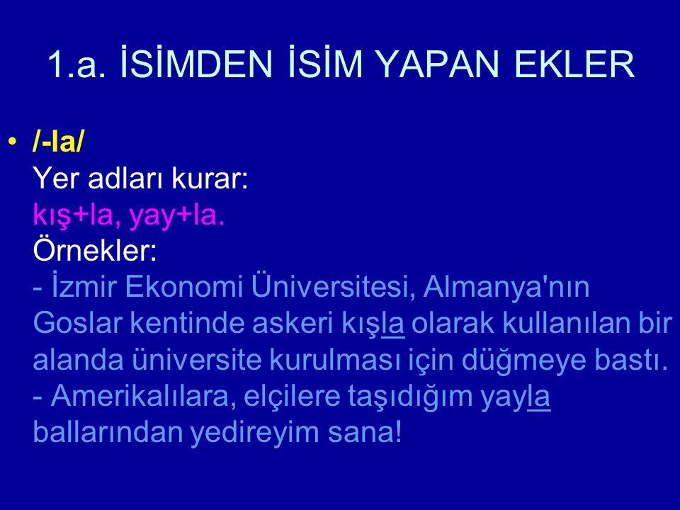1.a. İSİMDEN İSİM YAPAN EKLER /-la/ Yer adları kurar: kış+la, yay+la. Örnekler: - İzmir Ekonomi Üniversitesi, Almanya'nın Goslar kentinde askeri kışla