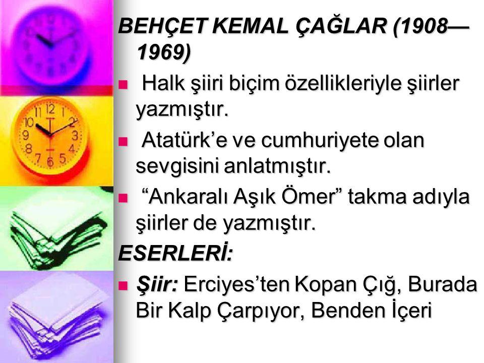 BEHÇET KEMAL ÇAĞLAR (1908— 1969) Halk şiiri biçim özellikleriyle şiirler yazmıştır. Halk şiiri biçim özellikleriyle şiirler yazmıştır. Atatürk'e ve cu