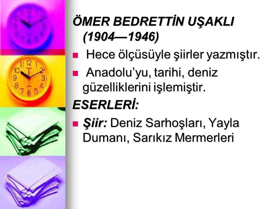 ÖMER BEDRETTİN UŞAKLI (1904—1946) Hece ölçüsüyle şiirler yazmıştır. Hece ölçüsüyle şiirler yazmıştır. Anadolu'yu, tarihi, deniz güzelliklerini işlemiş
