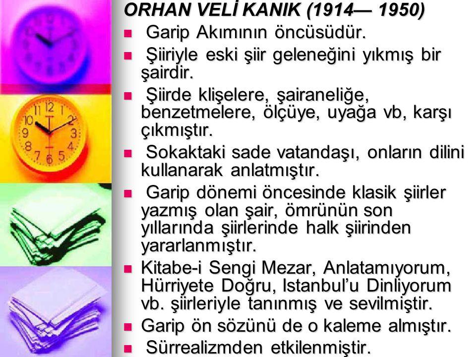 ORHAN VELİ KANIK (1914— 1950) Garip Akımının öncüsüdür. Garip Akımının öncüsüdür. Şiiriyle eski şiir geleneğini yıkmış bir şairdir. Şiiriyle eski şiir