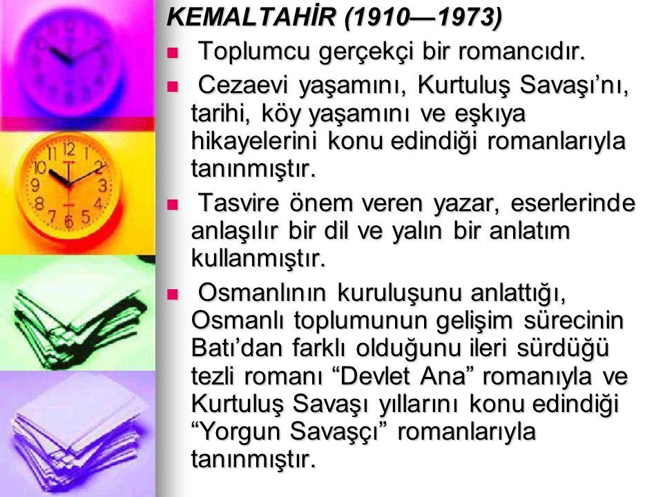 KEMALTAHİR (1910—1973) Toplumcu gerçekçi bir romancıdır. Toplumcu gerçekçi bir romancıdır. Cezaevi yaşamını, Kurtuluş Savaşı'nı, tarihi, köy yaşamını