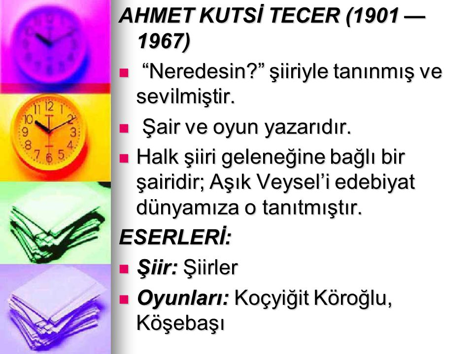 """AHMET KUTSİ TECER (1901 — 1967) """"Neredesin?"""" şiiriyle tanınmış ve sevilmiştir. """"Neredesin?"""" şiiriyle tanınmış ve sevilmiştir. Şair ve oyun yazarıdır."""