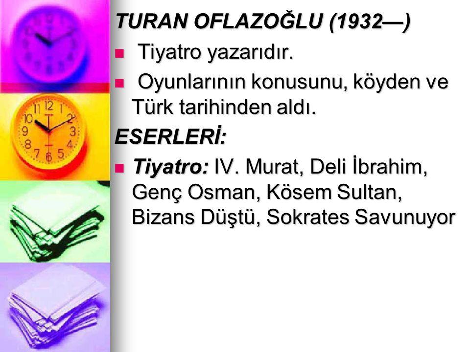TURAN OFLAZOĞLU (1932—) Tiyatro yazarıdır. Tiyatro yazarıdır. Oyunlarının konusunu, köyden ve Türk tarihinden aldı. Oyunlarının konusunu, köyden ve Tü