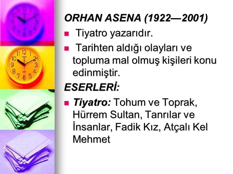 ORHAN ASENA (1922—2001) Tiyatro yazarıdır. Tiyatro yazarıdır. Tarihten aldığı olayları ve topluma mal olmuş kişileri konu edinmiştir. Tarihten aldığı