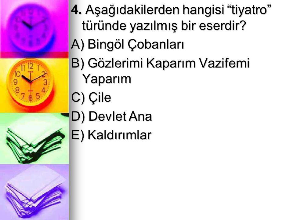 """4. Aşağıdakilerden hangisi """"tiyatro"""" türünde yazılmış bir eserdir? A) Bingöl Çobanları B) Gözlerimi Kaparım Vazifemi Yaparım C) Çile D) Devlet Ana E)"""
