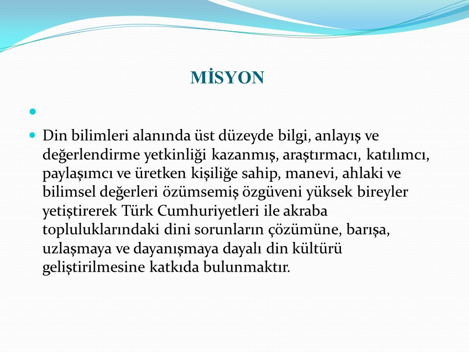 MİSYON Din bilimleri alanında üst düzeyde bilgi, anlayış ve değerlendirme yetkinliği kazanmış, araştırmacı, katılımcı, paylaşımcı ve üretken kişiliğe sahip, manevi, ahlaki ve bilimsel değerleri özümsemiş özgüveni yüksek bireyler yetiştirerek Türk Cumhuriyetleri ile akraba topluluklarındaki dini sorunların çözümüne, barışa, uzlaşmaya ve dayanışmaya dayalı din kültürü geliştirilmesine katkıda bulunmaktır.