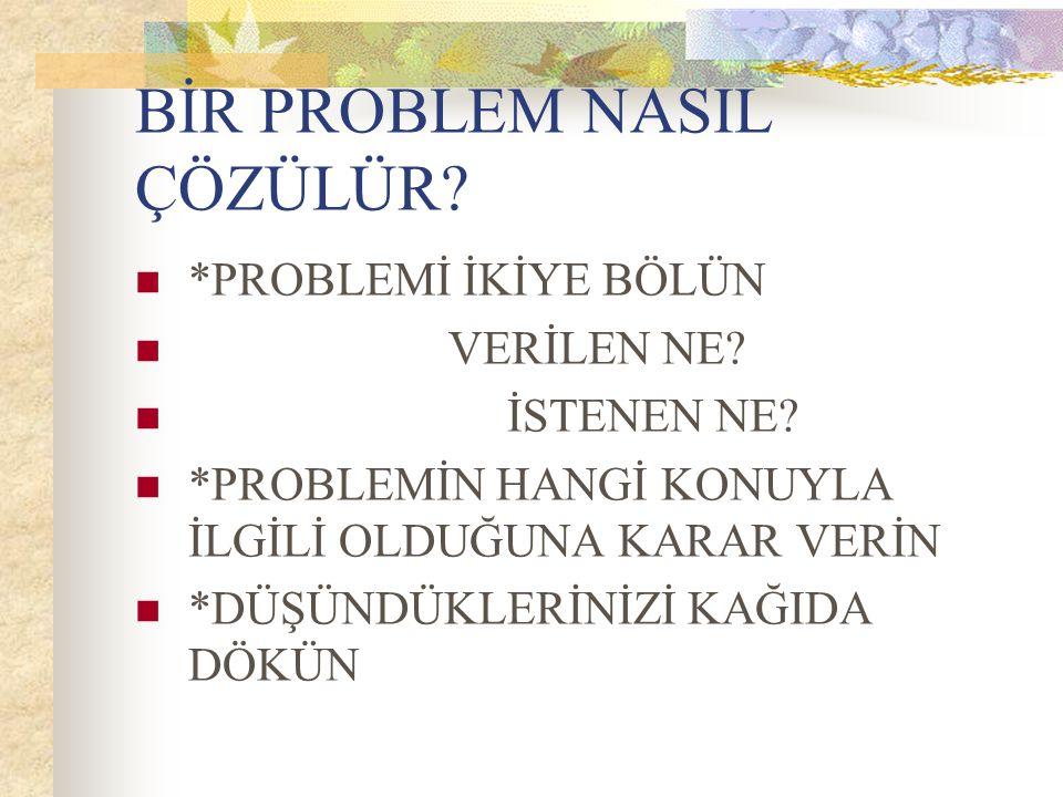 BİR PROBLEM NASIL ÇÖZÜLÜR? *PROBLEMİ İKİYE BÖLÜN VERİLEN NE? İSTENEN NE? *PROBLEMİN HANGİ KONUYLA İLGİLİ OLDUĞUNA KARAR VERİN *DÜŞÜNDÜKLERİNİZİ KAĞIDA