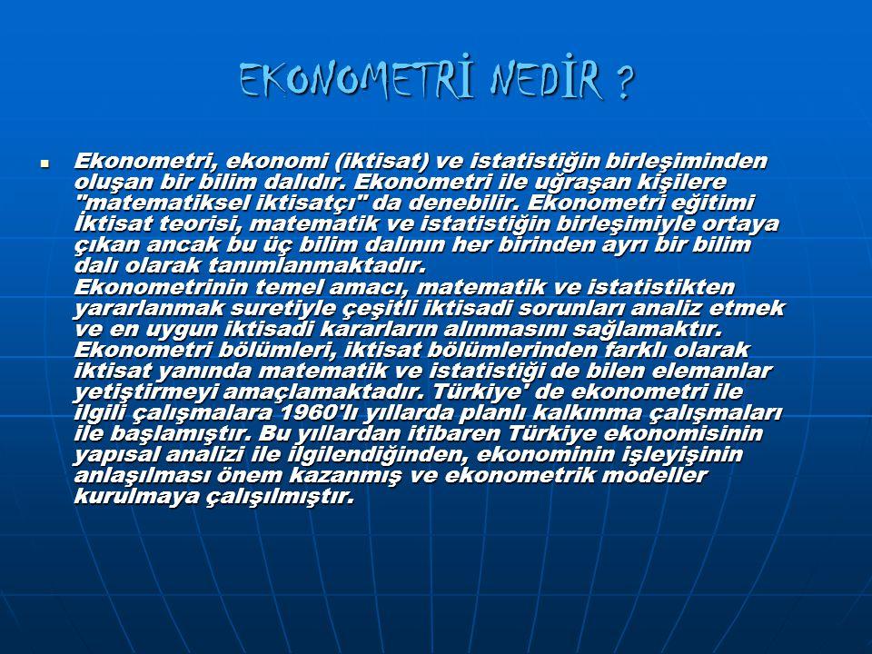 EKONOMETR İ NED İ R ? Ekonometri, ekonomi (iktisat) ve istatistiğin birleşiminden oluşan bir bilim dalıdır. Ekonometri ile uğraşan kişilere