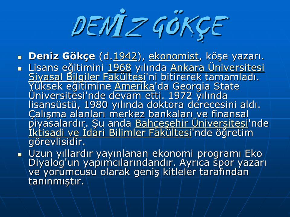 DEN İ Z GÖKÇE Deniz Gökçe (d.1942), ekonomist, köşe yazarı. Deniz Gökçe (d.1942), ekonomist, köşe yazarı.1942ekonomist1942ekonomist Lisans eğitimini 1