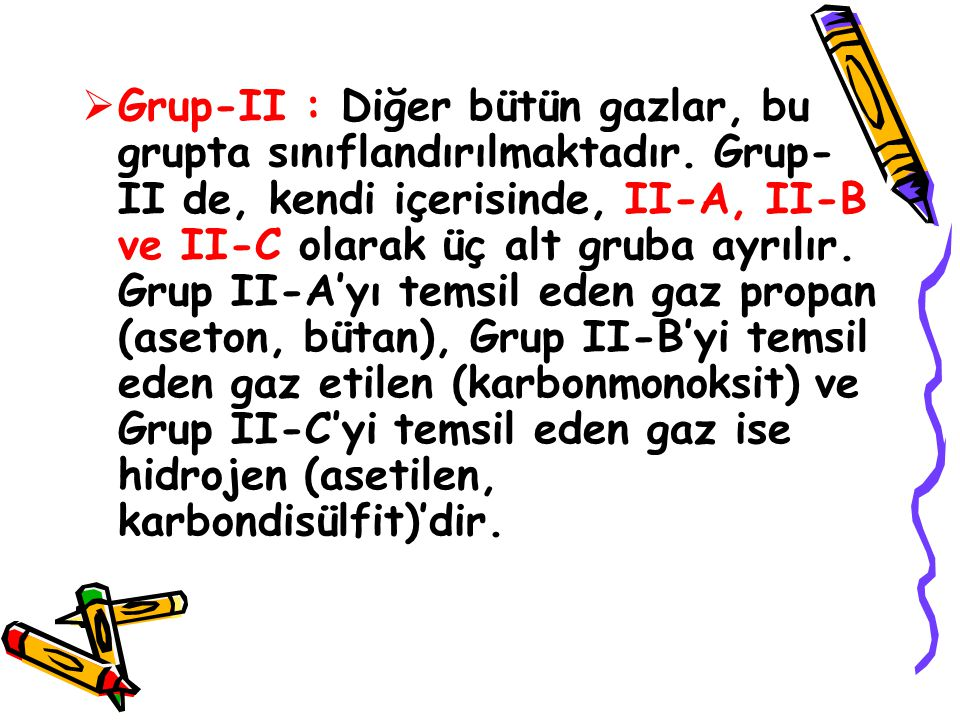  Grup-II : Diğer bütün gazlar, bu grupta sınıflandırılmaktadır. Grup- II de, kendi içerisinde, II-A, II-B ve II-C olarak üç alt gruba ayrılır. Grup I