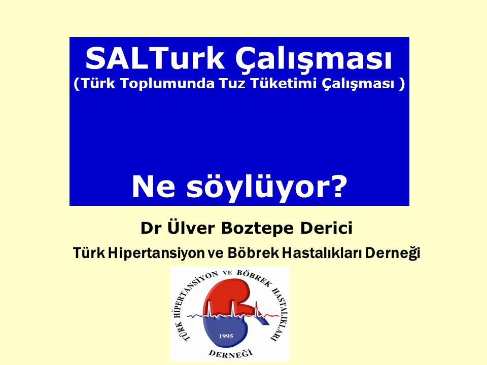 SALTurk Çalışması (Türk Toplumunda Tuz Tüketimi Çalışması ) Ne söylüyor? Dr Ülver Boztepe Derici Türk Hipertansiyon ve Böbrek Hastalıkları Derneği