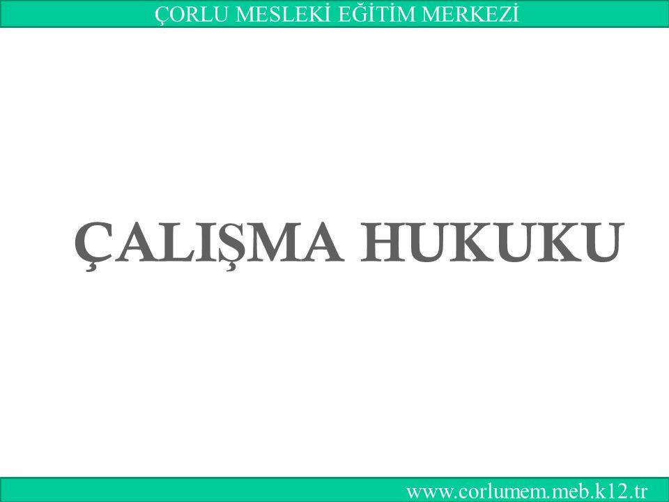1 ÇALI Ş MA HUKUKU ÇORLU MESLEKİ EĞİTİM MERKEZİ www.corlumem.meb.k12.tr