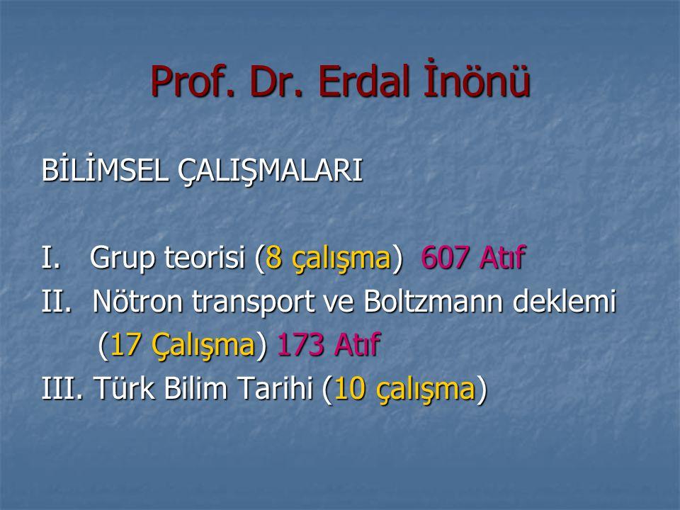 Prof. Dr. Erdal İnönü BİLİMSEL ÇALIŞMALARI I. Grup teorisi (8 çalışma) 607 Atıf II. Nötron transport ve Boltzmann deklemi (17 Çalışma) 173 Atıf (17 Ça