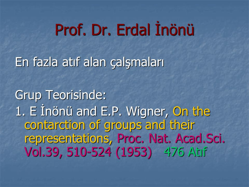Prof. Dr. Erdal İnönü En fazla atıf alan çalşmaları Grup Teorisinde: 1. E İnönü and E.P. Wigner, On the contarction of groups and their representation