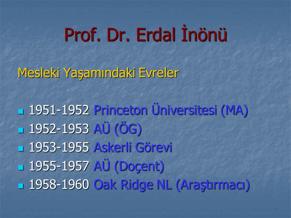 Prof. Dr. Erdal İnönü Mesleki Yaşamındaki Evreler 1951-1952 Princeton Üniversitesi (MA) 1951-1952 Princeton Üniversitesi (MA) 1952-1953 AÜ (ÖG) 1952-1