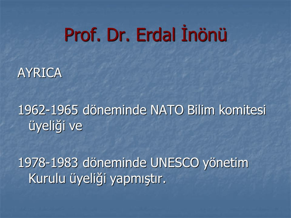 Prof. Dr. Erdal İnönü AYRICA 1962-1965 döneminde NATO Bilim komitesi üyeliği ve 1978-1983 döneminde UNESCO yönetim Kurulu üyeliği yapmıştır.