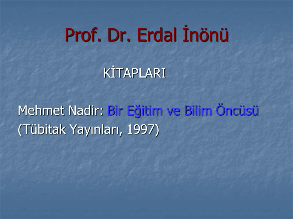 Prof. Dr. Erdal İnönü KİTAPLARI KİTAPLARI Mehmet Nadir: Bir Eğitim ve Bilim Öncüsü (Tübitak Yayınları, 1997)