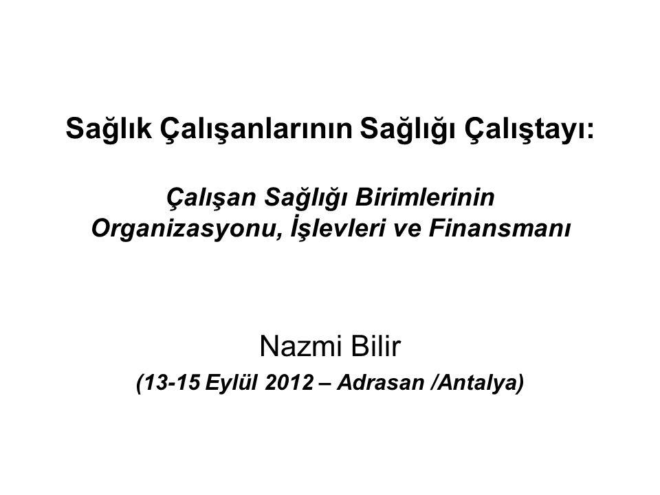 Sağlık Çalışanlarının Sağlığı Çalıştayı: Çalışan Sağlığı Birimlerinin Organizasyonu, İşlevleri ve Finansmanı Nazmi Bilir (13-15 Eylül 2012 – Adrasan /