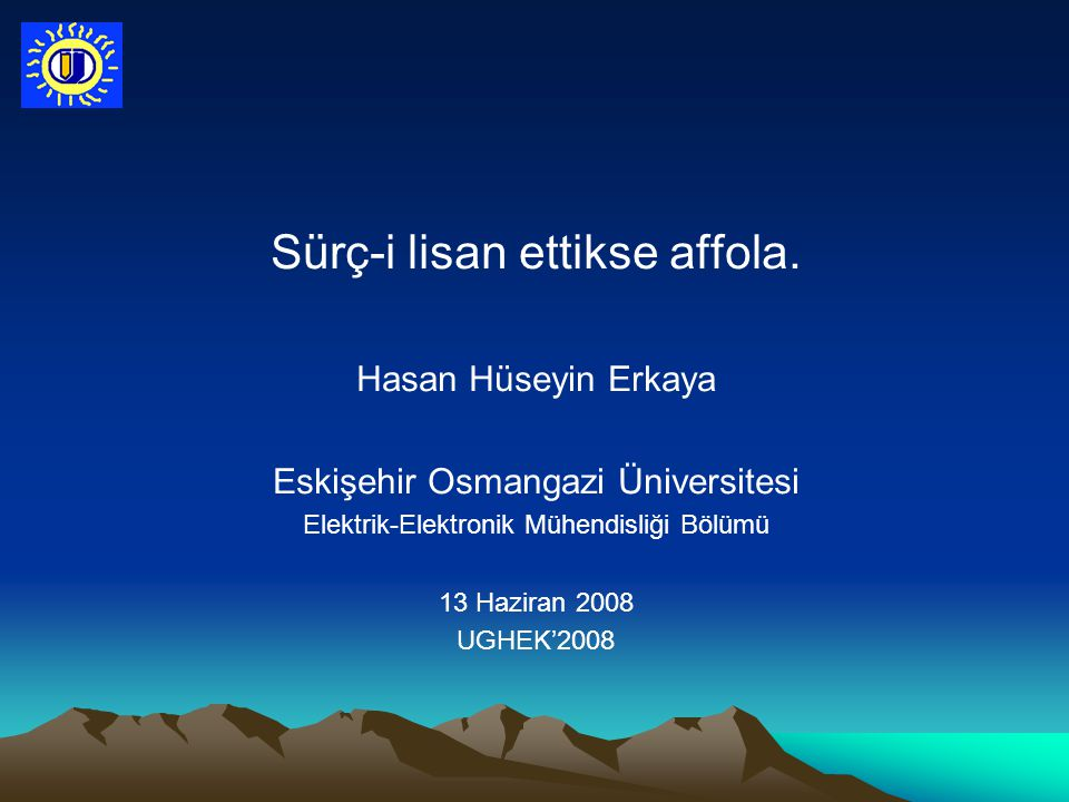 Sürç-i lisan ettikse affola. Hasan Hüseyin Erkaya Eskişehir Osmangazi Üniversitesi Elektrik-Elektronik Mühendisliği Bölümü 13 Haziran 2008 UGHEK'2008