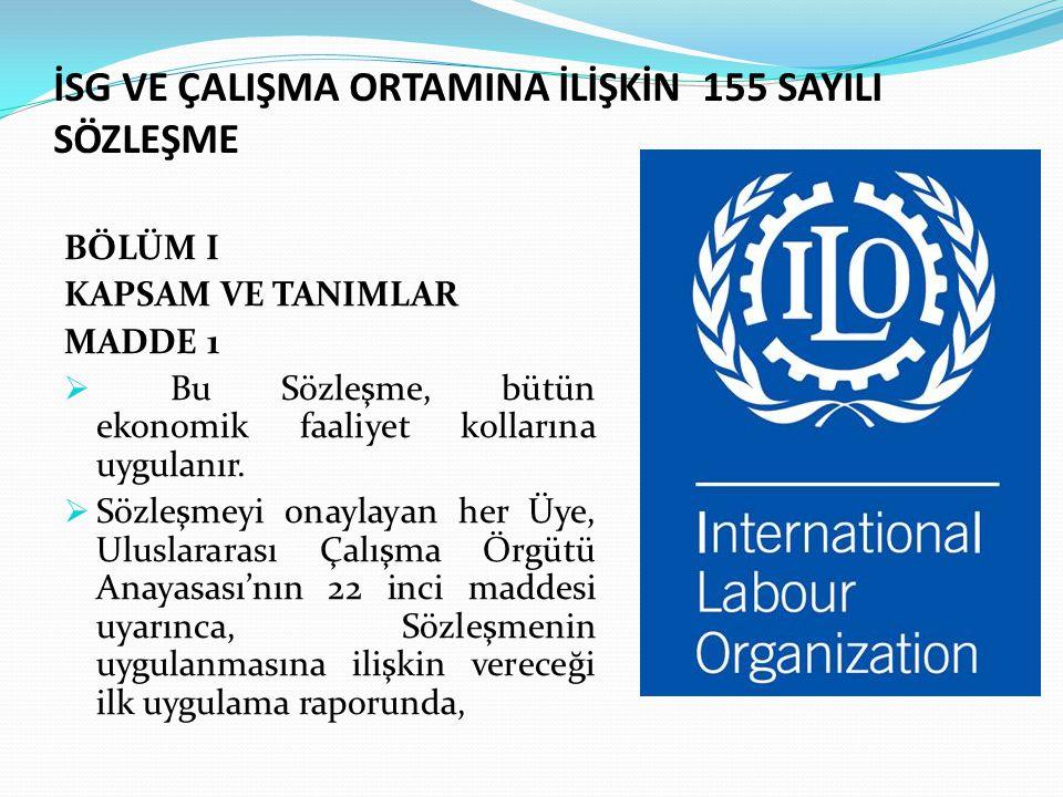 İSG VE ÇALIŞMA ORTAMINA İLİŞKİN 155 SAYILI SÖZLEŞME BÖLÜM I KAPSAM VE TANIMLAR MADDE 1  Bu Sözleşme, bütün ekonomik faaliyet kollarına uygulanır.