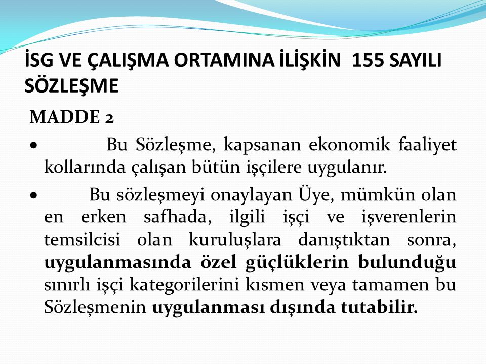 İSG VE ÇALIŞMA ORTAMINA İLİŞKİN 155 SAYILI SÖZLEŞME MADDE 2  Bu Sözleşme, kapsanan ekonomik faaliyet kollarında çalışan bütün işçilere uygulanır.