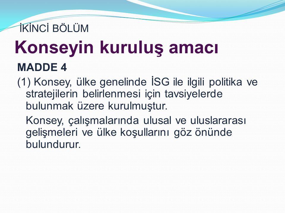 İKİNCİ BÖLÜM Konseyin kuruluş amacı MADDE 4 (1) Konsey, ülke genelinde İSG ile ilgili politika ve stratejilerin belirlenmesi için tavsiyelerde bulunmak üzere kurulmuştur.